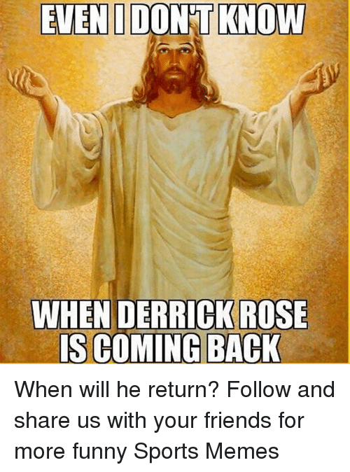 Derrick Rose, Friends, and Funny: EVENIDONTKNOW  WHEN DERRICK ROSE  IS COMING BACK When will he return?  Follow and share us with your friends for more funny Sports Memes