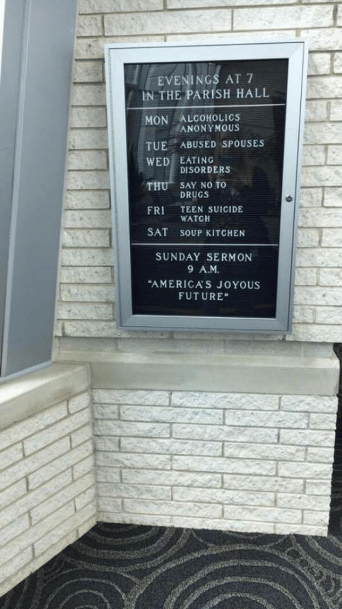 """soup kitchen: EVENINGS AT 7  IN THE PARISH HALL  MON ALCOHOLICS  TUE ABUSED SPOUSES  WED EATING  THU SAY NO TO  FRI TEEN SUICIDE  SAT SOUP KITCHEN  EANONYMOUS  DISORDERS  DRUGS  WATCH  SUNDAY SERMON  9 A.M  """"AMERICA'S JOYOUS  FUTURE"""