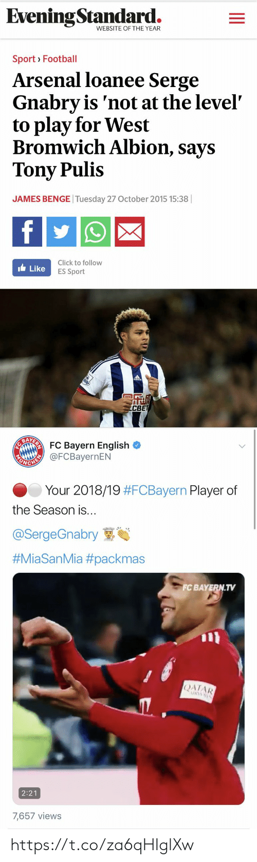 Bayern: EveningStandard.  WEBSITE OF THE YEAR  Sport Football  Arsenal loanee Serge  Gnabry is 'not at the level  to play for West  Bromwich Albion, says  Tony Pulis  JAMES BENGE Tuesday 27 October 2015 15:38 ||  f  Click to follow  ILike  ES Sport  R  CBET   EAARFC Bayern English  EANGHI@FCBayernEN  Your 2018/19 #FCBayern Player of  the Season is...  @SergeGnabry  #MiaSanMia #packmas  FC BAYERN.TV  |ΑΙAR  URWAY  2:21  7,657 views https://t.co/za6qHIglXw