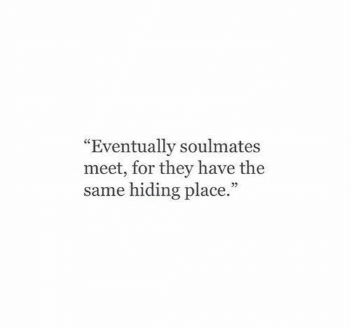 """soulmates: """"Eventually soulmates  meet, for they have the  same hiding place."""