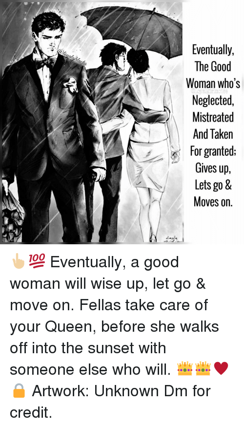 taken for granted: Eventually,  The Good  Woman who's  Neglected,  Mistreated  And Taken  for granted:  Gives up,  Lets go &  Moves on.  @loyalgirinotes 👆🏼💯 Eventually, a good woman will wise up, let go & move on. Fellas take care of your Queen, before she walks off into the sunset with someone else who will. 👑👑♥️🔒 Artwork: Unknown Dm for credit.