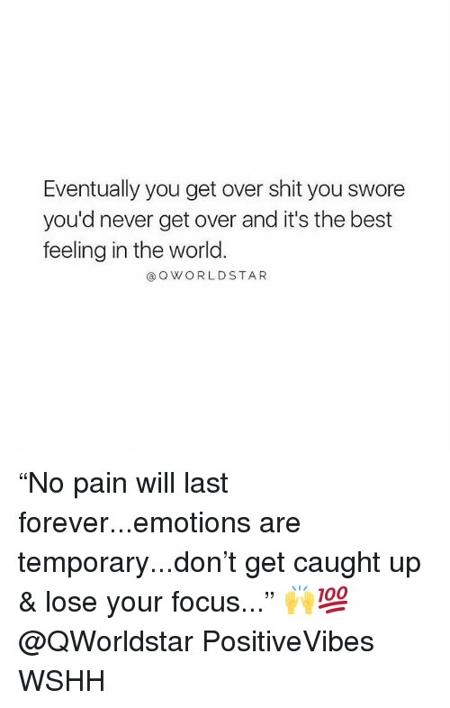"Memes, Shit, and Wshh: Eventually you get over shit you swore  you'd never get over and it's the best  feeling in the world  @QWORLDSTAR ""No pain will last forever...emotions are temporary...don't get caught up & lose your focus..."" 🙌💯 @QWorldstar PositiveVibes WSHH"