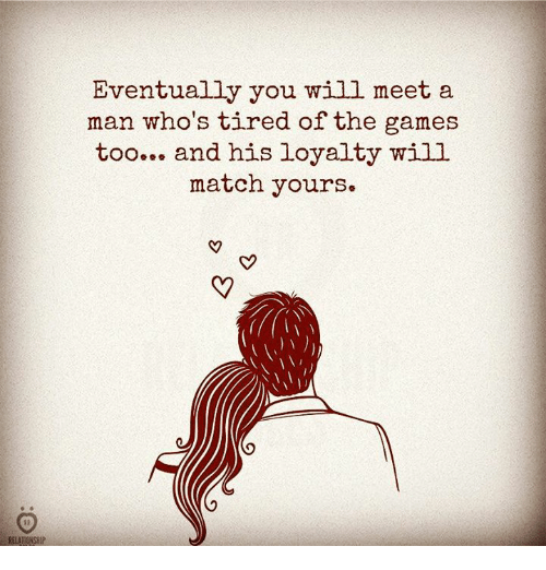 Games, Match, and Man: Eventually you will meet a  man who's tired of the games  too... and his loyalty will  match yours.
