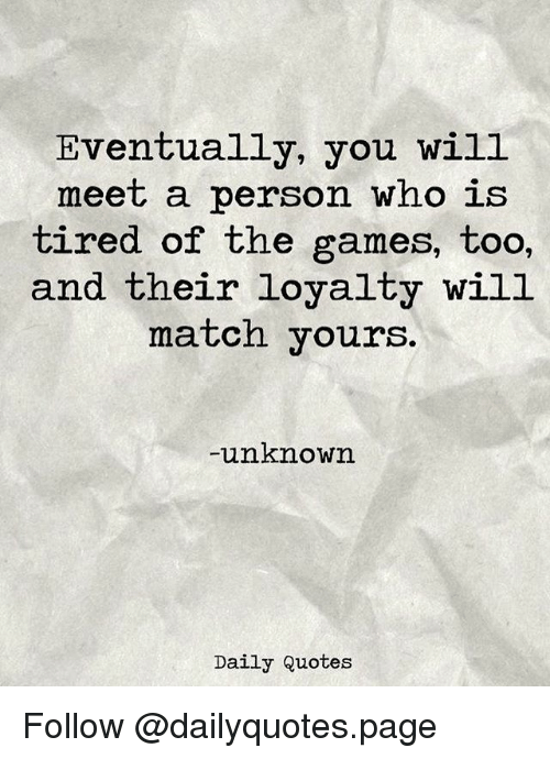 Memes, Games, and Match: Eventually, you will  meet a person who is  tired of the games, too,  and their loyalty will  match yours.  unknown  Daily Quotes Follow @dailyquotes.page