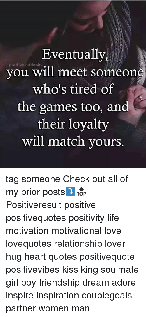 Life, Love, and Memes: Eventually  you will meet someone  positive outlooks  who's tired of  the games too, and  their loyalty  will match yours. tag someone Check out all of my prior posts⤵🔝 Positiveresult positive positivequotes positivity life motivation motivational love lovequotes relationship lover hug heart quotes positivequote positivevibes kiss king soulmate girl boy friendship dream adore inspire inspiration couplegoals partner women man