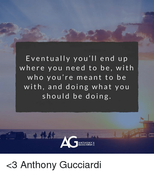 Memes, 🤖, and Who: Eventually you'll end up  where you need to be, with  who you're meant to be  with, and doing what you  should be doing.  AG  ANTHONY  GUCCIARDI <3 Anthony Gucciardi