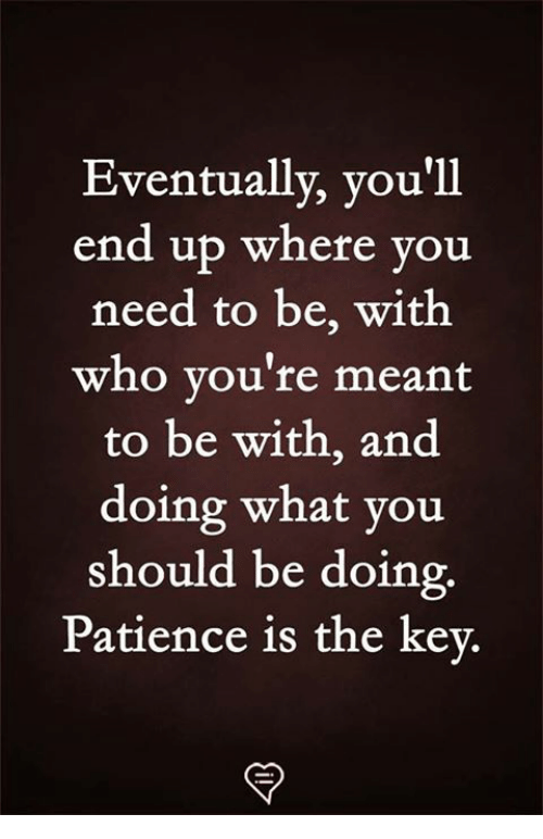 the key: Eventually, you'll  end up where you  need to be, with  who you're meant  to be with, and  doing what you  should be doing  Patience is the key.
