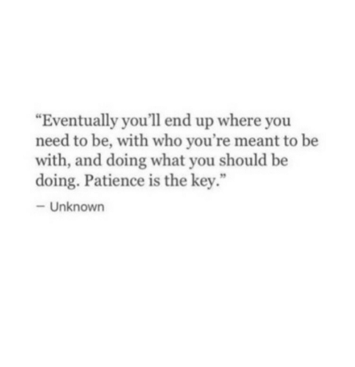 "the key: ""Eventually you'll end up where you  need to be, with who you're meant to be  with, and doing what you should be  doing. Patience is the key.""  -Unknown"