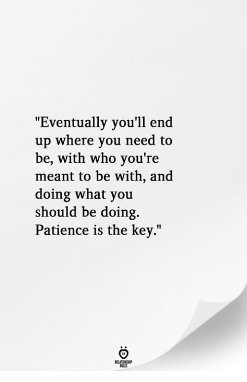 """Patience, Who, and Key: Eventually you'll end  up where you need to  be, with who you're  meant to be with, and  doing what you  should be doing.  Patience is the key."""""""