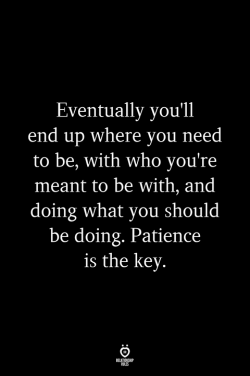 Patience, Who, and Key: Eventually you'll  end up where you need  to be, with who you're  meant to be with, and  doing what you should  be doing. Patience  is the key.  RELATIONS  LLES