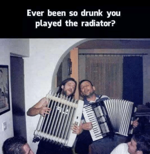 So Drunk: Ever been so drunk you  played the radiator?