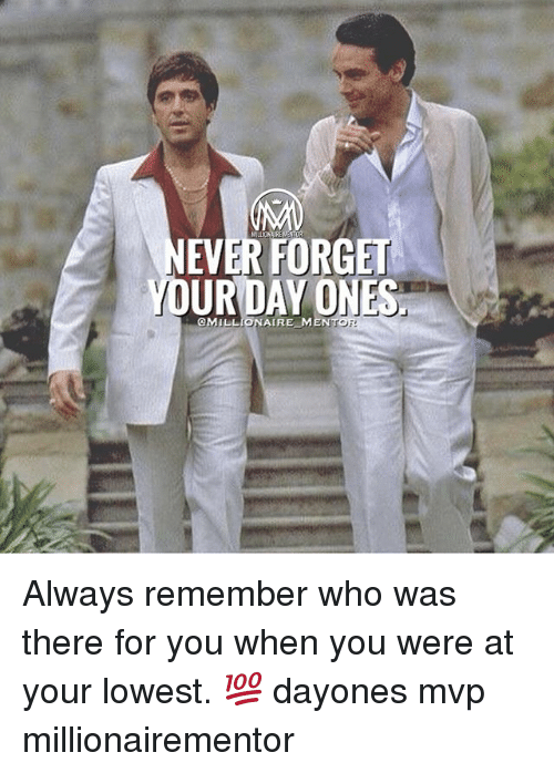 Memes, 🤖, and Who: EVER FORGET  UR DAY ONES  OMILLIONAIRE MEN Always remember who was there for you when you were at your lowest. 💯 dayones mvp millionairementor
