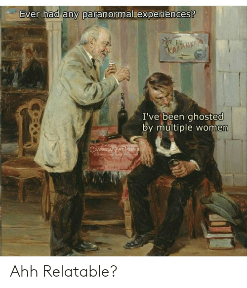 ghosted: Ever had any paranormal experiences?  KAGMSNAF  I've been ghosted  by multiple women  CLASSICAL ART MEMES  Facebook.com/elmskicnlartincine Ahh Relatable?