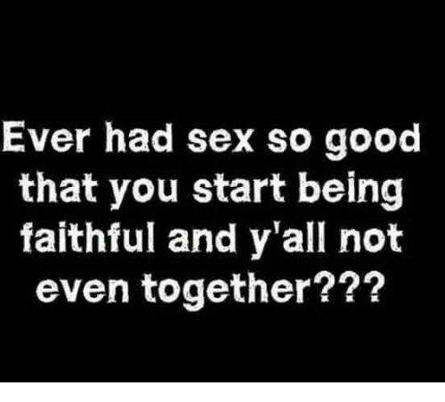 Memes, Sex, and Good: Ever had sex so good  that you start being  faithful and y'all not  even together???