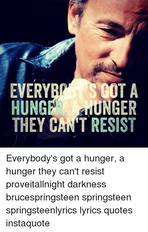 Lyrics, Quotes, and Bruce Springsteen Lyrics: EVER  HUNG  UNGER  THEY CANT RESIST Everybody's got a hunger, a hunger they can't resist proveitallnight darkness brucespringsteen springsteen springsteenlyrics lyrics quotes instaquote