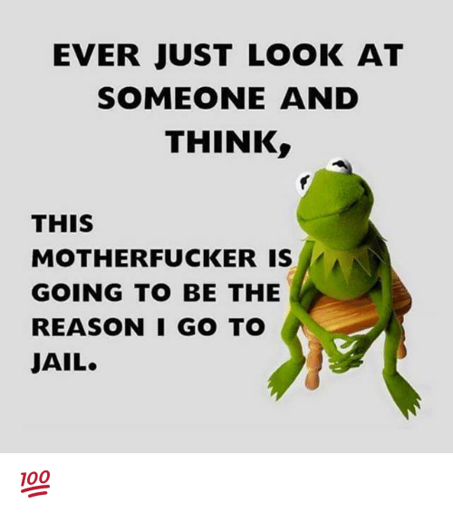 Memes, 🤖, and Go To: EVER JUST LOOK AT  SOMEONE AND  THINK  THIS  MOTHERFUCKER IS  GOING TO BE THE  REASON I GO TO  JAIL. 💯