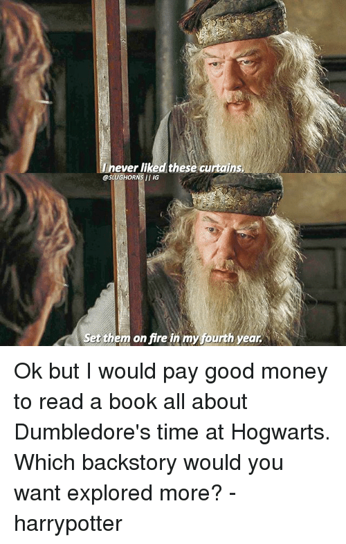 Curtains: ever liked these curtains  OSLUGHORNSII IG  Set them on fire in my fourth year Ok but I would pay good money to read a book all about Dumbledore's time at Hogwarts. Which backstory would you want explored more? - harrypotter