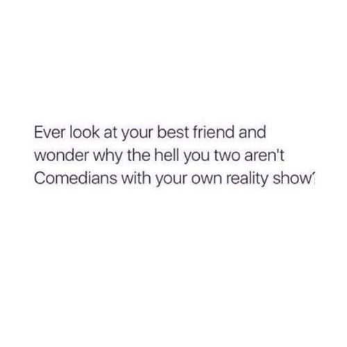 comedians: Ever look at your best friend and  wonder why the hell you two aren't  Comedians with your own reality show