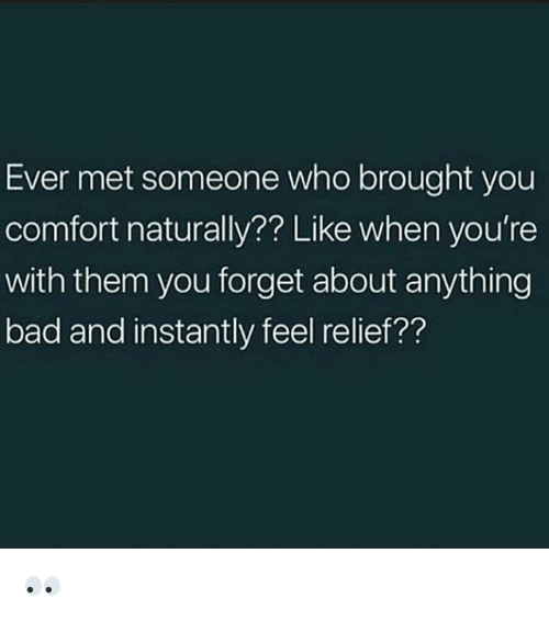 Bad, Memes, and 🤖: Ever met someone who brought you  comfort naturally?? Like when you're  with them you forget about anything  bad and instantly feel relief?? 👀