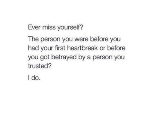 betrayed: Ever miss yourself?  The person you were before you  had your first heartbreak or before  you got betrayed by a person you  trusted?  I do.