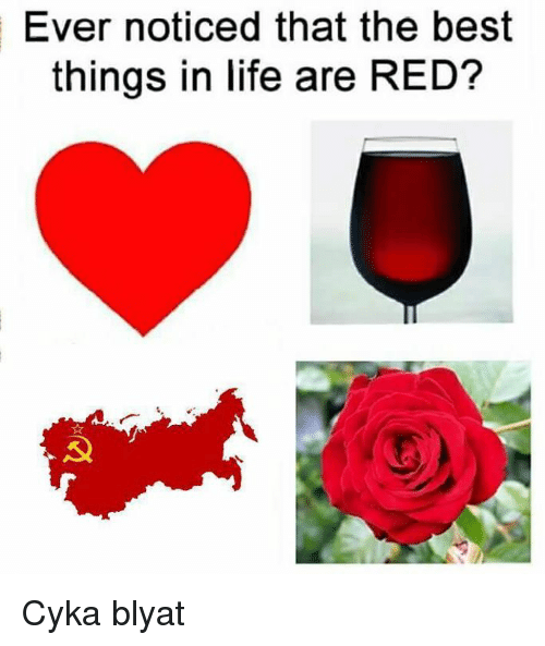 Cyka Blyat: Ever noticed that the best  things in life are RED? Cyka blyat