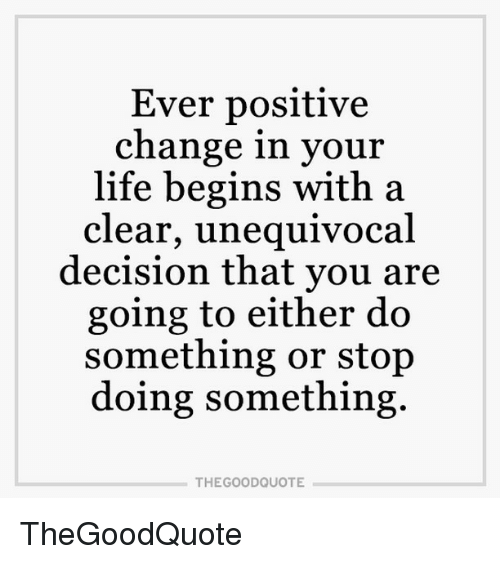 Memes, Decisions, and 🤖: Ever positive  change in your  life begins with a  clear, unequivocal  decision that you are  going to either do  something or stop  doing something.  THE GOOD QUOTE TheGoodQuote