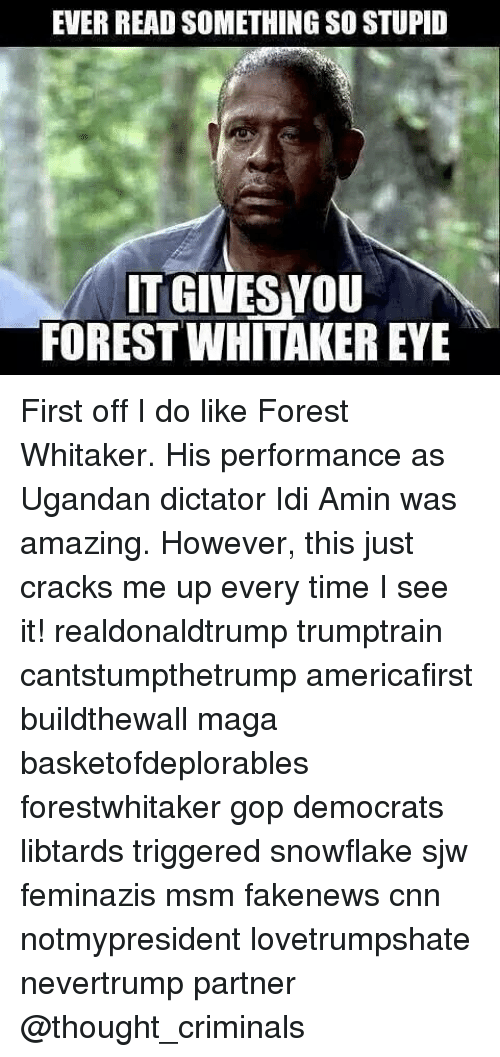Forest Whitakers Eye: EVER READ SOMETHING SO STUPD  IT GIVESNOU  FOREST WHITAKER EYE First off I do like Forest Whitaker. His performance as Ugandan dictator Idi Amin was amazing. However, this just cracks me up every time I see it! realdonaldtrump trumptrain cantstumpthetrump americafirst buildthewall maga basketofdeplorables forestwhitaker gop democrats libtards triggered snowflake sjw feminazis msm fakenews cnn notmypresident lovetrumpshate nevertrump partner @thought_criminals