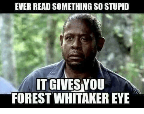 Forest Whitakers Eye: EVER READ SOMETHING SO STUPID  IT GIVES YOU  FOREST WHITAKER EYE
