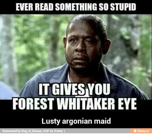 Forest Whitakers Eye: EVER READ SOMETHING SO STUPID  ITGIVESYOU  FOREST WHITAKER EYE  Lusty argonian  maid  Reinvented by King of Elsweyr VHIF for iFunny  ifunny.co