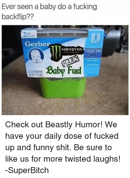 Baby, It's Cold Outside: Ever seen a baby do a fucking  backflip??  Gerber  MONSTER  CREATIN  12%ABV  Baby Fuel Check out Beastly Humor! We have your daily dose of fucked up and funny shit. Be sure to like us for more twisted laughs! -SuperBitch