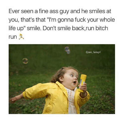 """run bitch run: Ever seen a fine ass guy and he smiles at  you, that's that """"l'm gonna fuck your whole  life up"""" smile. Don't smile back,run bitch  run  A,  Qzero fucks girl"""