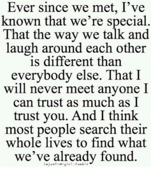 I Trust You: Ever since we met, I've  known that we're special  That the way we talk and  laugh around each other  is different than  everybody else. That I  will never meet anyone I  can trust as much as I  trust you. And I thinlk  most people search their  whole lives to find what  we've already found.
