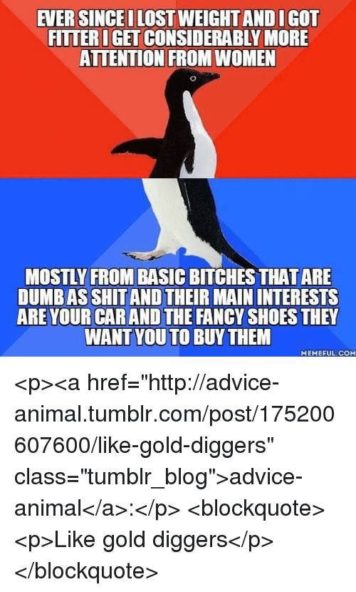 "gold diggers: EVER SINCEI LOST WEIGHT AND IGOT  FITTER IGET CONSIDERABLY MORE  ATTENTION FROM WOMEN  MOSTLY FROM BASIC BITCHES THAT ARE  DUMB AS SHIT AND THEIR MAIN INTERESTS  ARE YOUR CAR AND THE FANCY SHOES THEY  WANT YOU TO BUYTHEM  MEMEFUL. COM <p><a href=""http://advice-animal.tumblr.com/post/175200607600/like-gold-diggers"" class=""tumblr_blog"">advice-animal</a>:</p>  <blockquote><p>Like gold diggers</p></blockquote>"