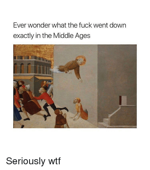 middle ages: Ever wonder what the fuck went down  exactly in the Middle Ages Seriously wtf