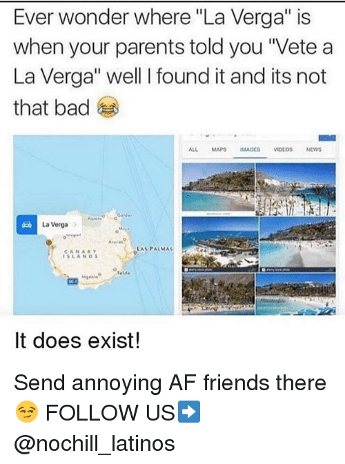"La Verga: Ever wonder where ""La Verga"" is  when your parents told you ""Vete a  La Verga"" well I found it and its not  that bad  ALL MAPSIMAGES VIDEOSNEWS  La VergaA  Arvias  LAS PALMAS :  AN  42  It does exist! Send annoying AF friends there 😏 FOLLOW US➡️ @nochill_latinos"