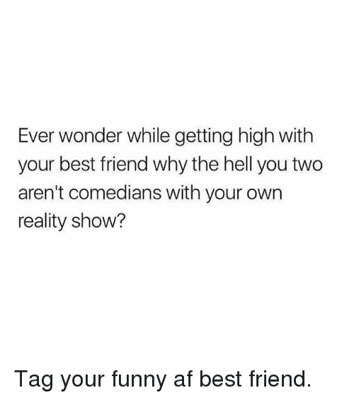 Af, Best Friend, and Funny: Ever wonder while getting high with  your best friend why the hell you two  aren't comedians with your own  reality show? Tag your funny af best friend.