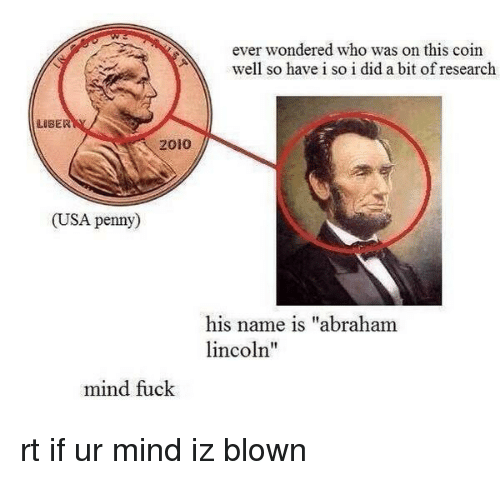 """Mind Fucking: ever wondered who was on this coin  well so have i so i did a bit of research  LUBER  2010  (USA penny  his name is """"abraham  lincoln''  mind fuck rt if ur mind iz blown"""