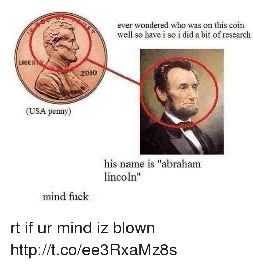 """Mind Fucking: ever wondered who was on this coin  well so have i so i did a bit of research  LISER  2010  (USA penny)  his name is """"abraham  incoln""""  mind fuck rt if ur mind iz blown http://t.co/ee3RxaMz8s"""