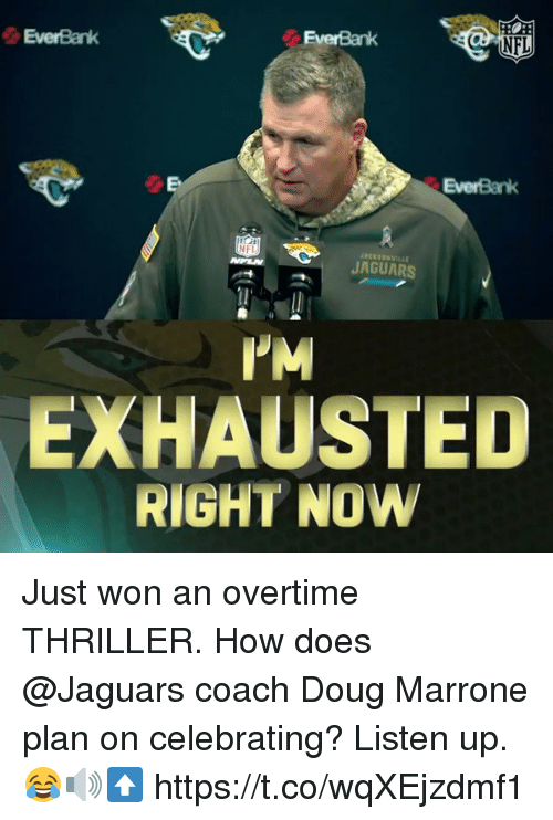 Doug, Memes, and Thriller: EverBank  EverBank  EverBank  JAGUARS  PM  EXHAUSTED  RIGHT NOW Just won an overtime THRILLER.  How does @Jaguars coach Doug Marrone plan on celebrating?   Listen up. 😂🔊⬆️ https://t.co/wqXEjzdmf1