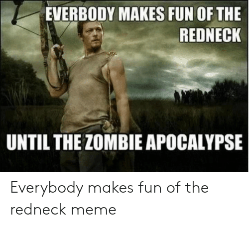 Funny Redneck Memes: EVERBODY MAKES FUN OF THE  REDNECK  UNTIL THE ZOMBIE APOCALYPSE Everybody makes fun of the redneck meme