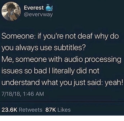 processing: Everest  @evervway  Someone: if you're not deaf why do  you always use subtitles?  Me, someone with audio processing  issues so bad I literally did not  understand what you just said: yeah!  7/18/18, 1:46 AM  23.6K Retweets 87K Likes