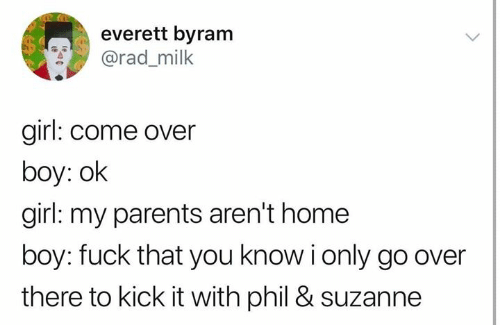kick it: everett byram  @rad_milk  girl: come over  boy: ok  girl: my parents aren't home  boy: fuck that you know i only go over  there to kick it with phil & suzanne