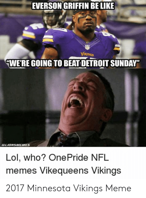 "Minnesota Vikings Meme: EVERSON GRIFFIN BELIKE  VIKINGS  WERE GOING TO BEAT DETROIT SUNDAY""  OLIONSMEMES  Lol, who? OnePride NFL  memes Vikequeens Vikings 2017 Minnesota Vikings Meme"