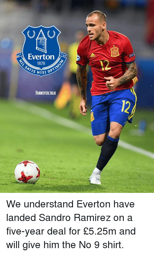 Ramirezes: Everton  1878  TRANSFER.TALK We understand Everton have landed Sandro Ramirez on a five-year deal for £5.25m and will give him the No 9 shirt.