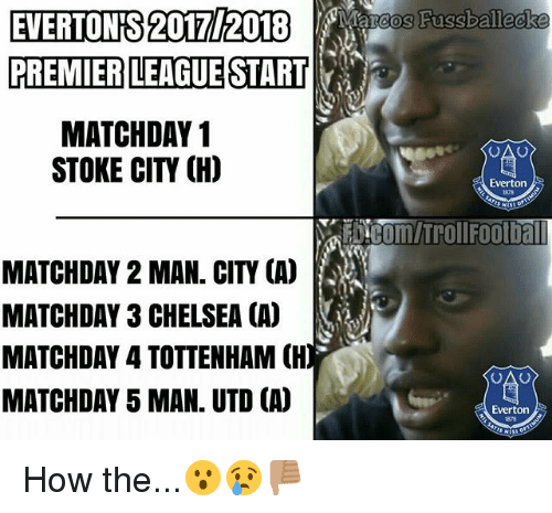 Chelsea, Everton, and Memes: EVERTONS 2017/2018  Marcos Fussballecke  PREMIER LEAGUE START  MATCHDAY 1  STOKE CIT (H)  Everton  MATCHDAY 2 MAN. CITY (A)  MATCHDAY 3 CHELSEA CA)  MATCHDAY 4 TOTTENHAM CH)  MATCHDAY 5 MAN. UTD CA)  Everton How the...😮😢👎🏽