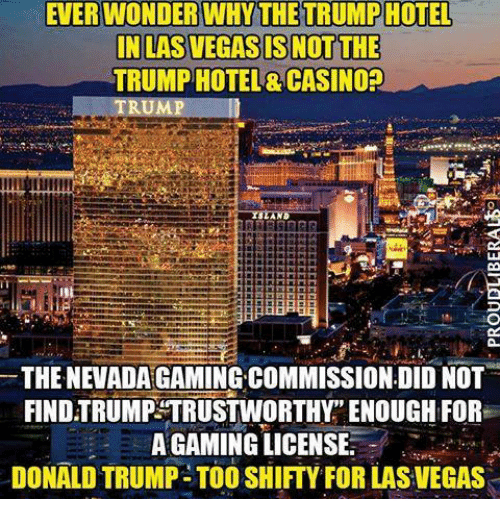 """shifty: EVERWONDER WHY THE TRUMPHOTEL  IN LAS VEGAS IS NOT THE  TRUMP HOTEL& CASINO?  THE NEVADA GAMING COMMISSION DID NOT  FIND TRUMP TRUSTWORTHY"""" ENOUGH FOR  A GAMING LICENSE  DONALD TRUMP- TOO SHIFTY FOR LAS VEGAS"""