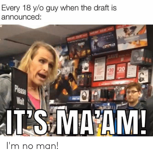 please wait: Every 18 y/o guy when the draft is  announced:  AHANINEX  SAVE A  AL  MUTY  30 $20  Please  Wait  FIRST ON  IT'S MA AM! I'm no man!
