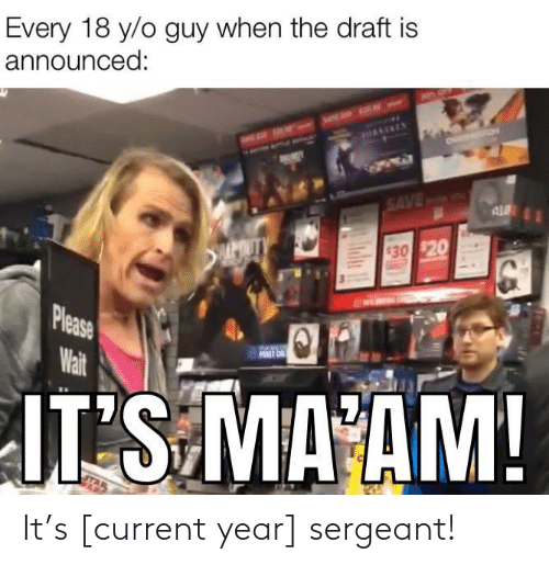 draft: Every 18 y/o guy when the draft is  announced:  HAAENEY  SAVED  AL  APOUTY  $30 $20  Please  Wait  FURST ON  JT S MA AM!  Ind It's [current year] sergeant!