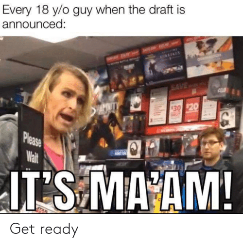 please wait: Every 18 y/o guy when the draft is  announced:  OMY  THANENEN  SAVE MA AY  AL  430 $20  Please  Wait  IT'S MA AM! Get ready
