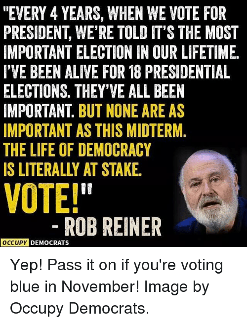 "Alive, Life, and Memes: ""EVERY 4 YEARS, WHEN WE VOTE FOR  PRESIDENT, WE'RE TOLD IT'S THE MOST  IMPORTANT ELECTION IN OUR LIFETIME  I'VE BEEN ALIVE FOR 18 PRESIDENTIAL  ELECTIONS. THEY'VE ALL BEEN  IMPORTANT. BUT NONE ARE AS  IMPORTANT AS THIS MIDTERM.  THE LIFE OF DEMOCRACY  IS LITERALLY AT STAKE  VOTE!  ROBREINER  OCCUPY DEMOCRATS Yep! Pass it on if you're voting blue in November! Image by Occupy Democrats."